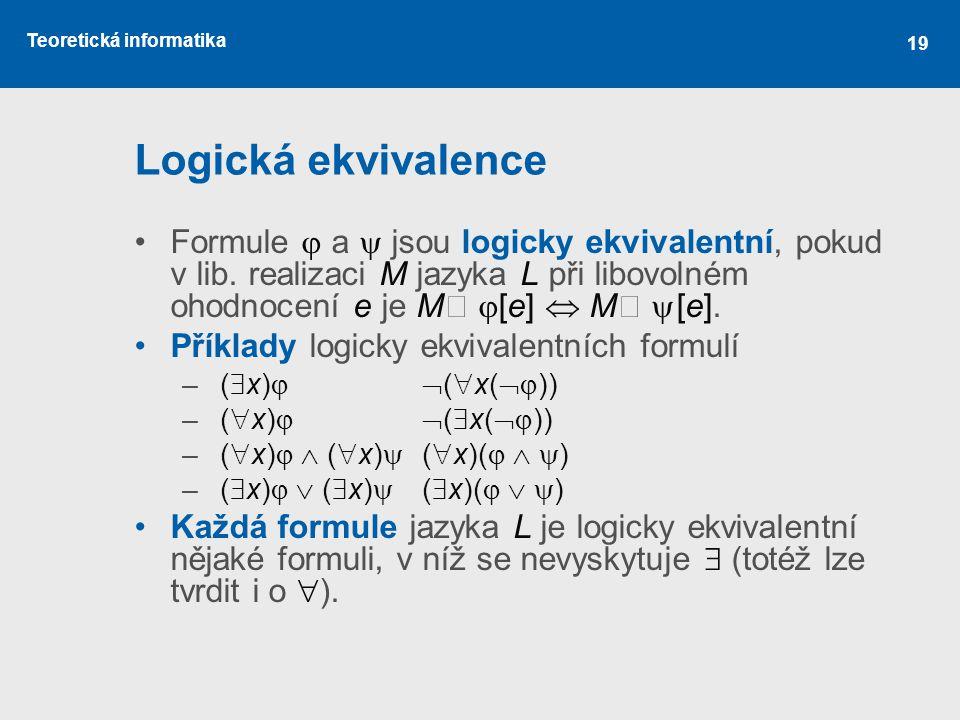Logická ekvivalence Formule  a  jsou logicky ekvivalentní, pokud v lib. realizaci M jazyka L při libovolném ohodnocení e je M┝ [e]  M┝ [e].